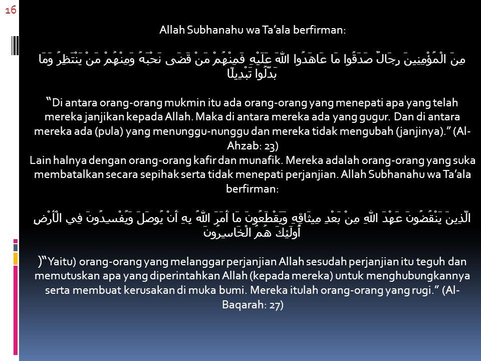16 Allah Subhanahu wa Ta'ala berfirman: مِنَ الْمُؤْمِنِينَ رِجَالٌ صَدَقُوا مَا عَاهَدُوا اللهَ عَلَيْهِ فَمِنْهُمْ مَنْ قَضَى نَحْبَهُ وَمِنْهُمْ مَنْ يَنْتَظِرُ وَمَا بَدَّلُوا تَبْدِيلًا Di antara orang-orang mukmin itu ada orang-orang yang menepati apa yang telah mereka janjikan kepada Allah.