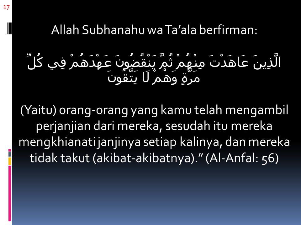 17 Allah Subhanahu wa Ta'ala berfirman: الَّذِينَ عَاهَدْتَ مِنْهُمْ ثُمَّ يَنْقُضُونَ عَهْدَهُمْ فِي كُلِّ مَرَّةٍ وَهُمْ لَا يَتَّقُونَ (Yaitu) orang-orang yang kamu telah mengambil perjanjian dari mereka, sesudah itu mereka mengkhianati janjinya setiap kalinya, dan mereka tidak takut (akibat-akibatnya). (Al-Anfal: 56)
