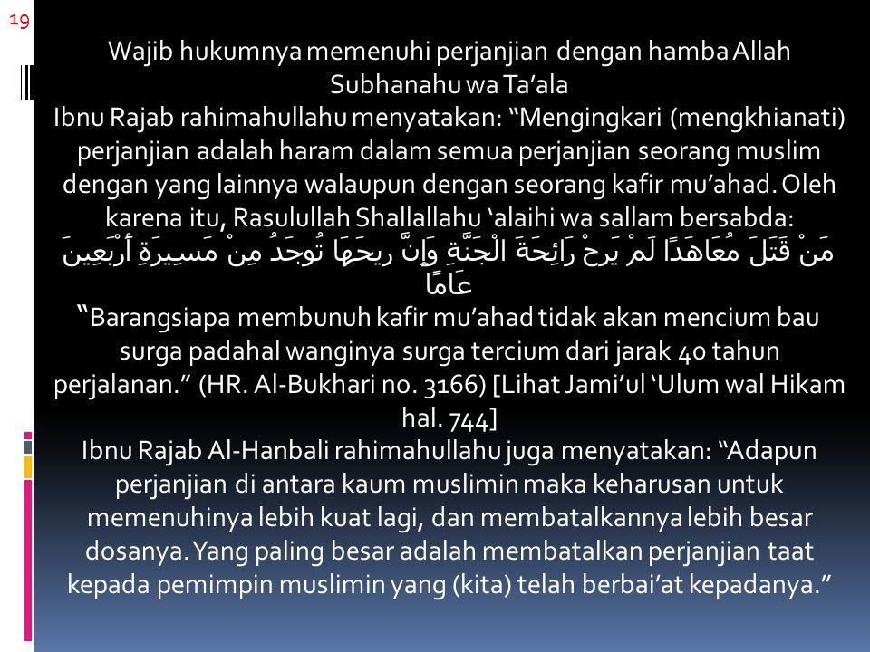 19 Wajib hukumnya memenuhi perjanjian dengan hamba Allah Subhanahu wa Ta'ala Ibnu Rajab rahimahullahu menyatakan: Mengingkari (mengkhianati) perjanjian adalah haram dalam semua perjanjian seorang muslim dengan yang lainnya walaupun dengan seorang kafir mu'ahad.