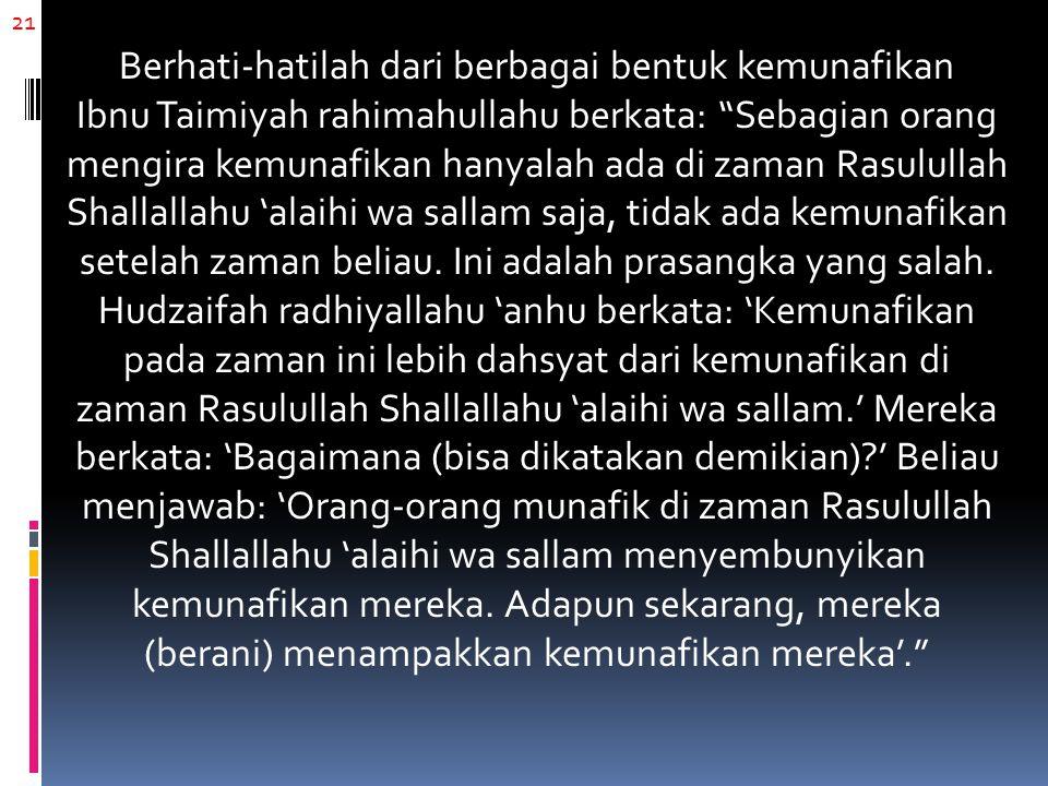 21 Berhati-hatilah dari berbagai bentuk kemunafikan Ibnu Taimiyah rahimahullahu berkata: Sebagian orang mengira kemunafikan hanyalah ada di zaman Rasulullah Shallallahu 'alaihi wa sallam saja, tidak ada kemunafikan setelah zaman beliau.