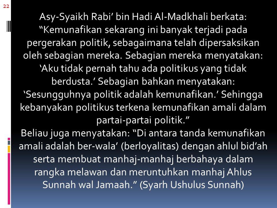 22 Asy-Syaikh Rabi' bin Hadi Al-Madkhali berkata: Kemunafikan sekarang ini banyak terjadi pada pergerakan politik, sebagaimana telah dipersaksikan oleh sebagian mereka.