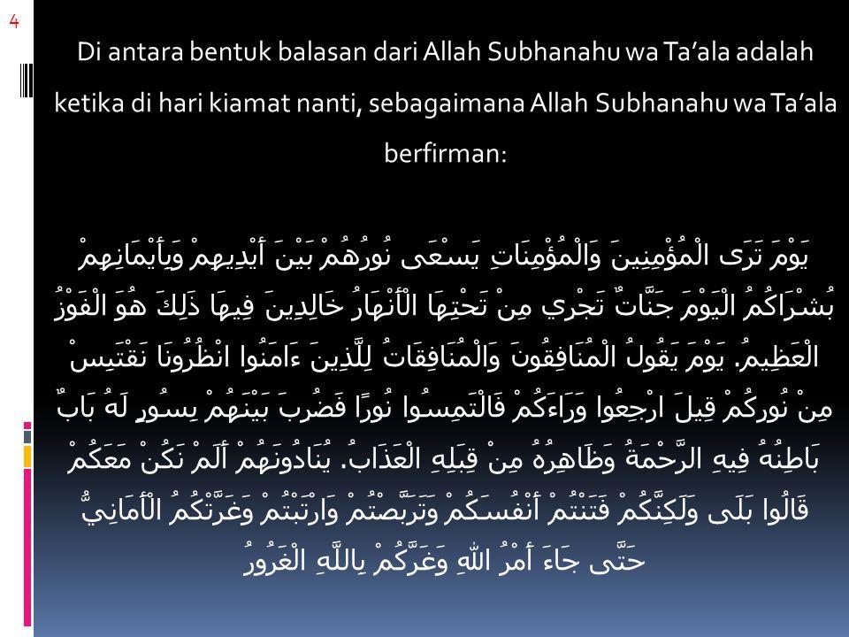 4 Di antara bentuk balasan dari Allah Subhanahu wa Ta'ala adalah ketika di hari kiamat nanti, sebagaimana Allah Subhanahu wa Ta'ala berfirman: يَوْمَ تَرَى الْمُؤْمِنِينَ وَالْمُؤْمِنَاتِ يَسْعَى نُورُهُمْ بَيْنَ أَيْدِيهِمْ وَبِأَيْمَانِهِمْ بُشْرَاكُمُ الْيَوْمَ جَنَّاتٌ تَجْرِي مِنْ تَحْتِهَا الْأَنْهَارُ خَالِدِينَ فِيهَا ذَلِكَ هُوَ الْفَوْزُ الْعَظِيمُ.