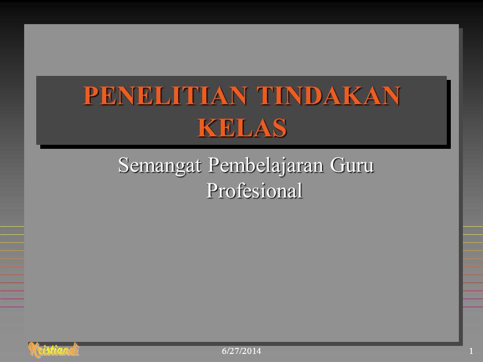 6/27/20141 PENELITIAN TINDAKAN KELAS Semangat Pembelajaran Guru Profesional
