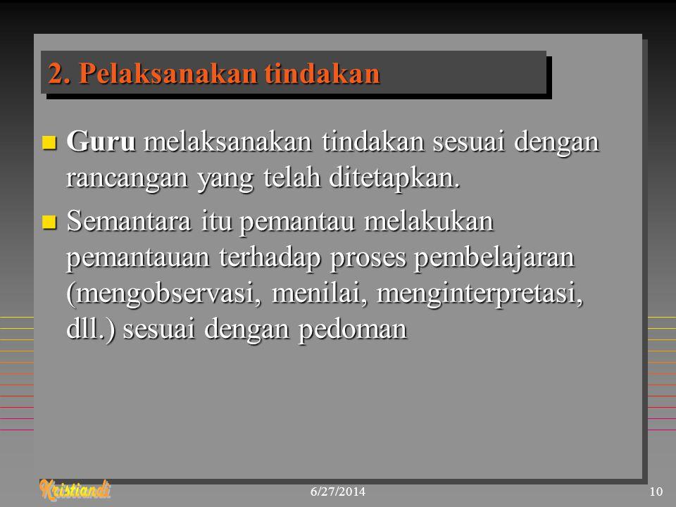 6/27/201410 2. Pelaksanakan tindakan n Guru melaksanakan tindakan sesuai dengan rancangan yang telah ditetapkan. n Semantara itu pemantau melakukan pe