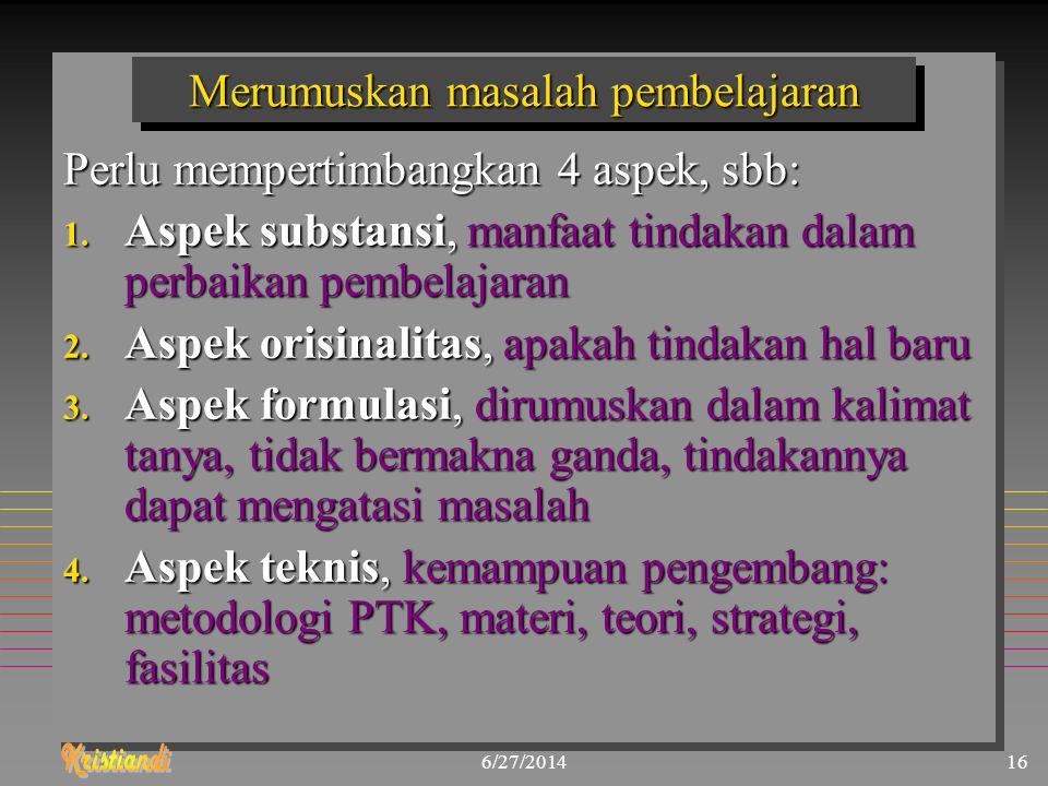 6/27/201416 Merumuskan masalah pembelajaran Perlu mempertimbangkan 4 aspek, sbb: 1. Aspek substansi, manfaat tindakan dalam perbaikan pembelajaran 2.