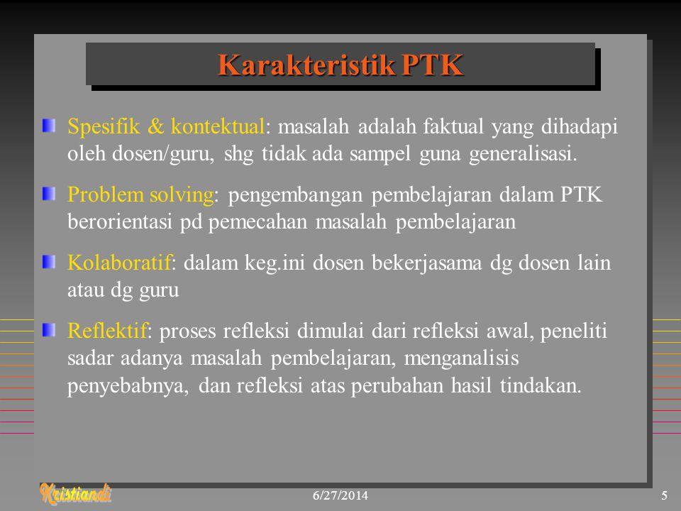 6/27/20145 Karakteristik PTK Spesifik & kontektual: masalah adalah faktual yang dihadapi oleh dosen/guru, shg tidak ada sampel guna generalisasi. Prob