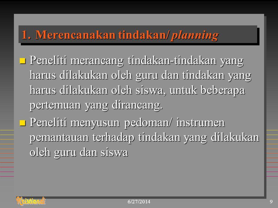 6/27/20149 1.Merencanakan tindakan/ planning n Peneliti merancang tindakan-tindakan yang harus dilakukan oleh guru dan tindakan yang harus dilakukan o