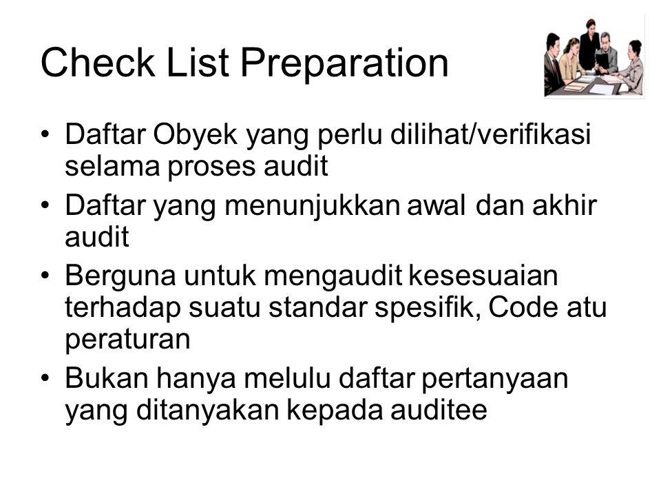 Check List Preparation •Daftar Obyek yang perlu dilihat/verifikasi selama proses audit •Daftar yang menunjukkan awal dan akhir audit •Berguna untuk mengaudit kesesuaian terhadap suatu standar spesifik, Code atu peraturan •Bukan hanya melulu daftar pertanyaan yang ditanyakan kepada auditee