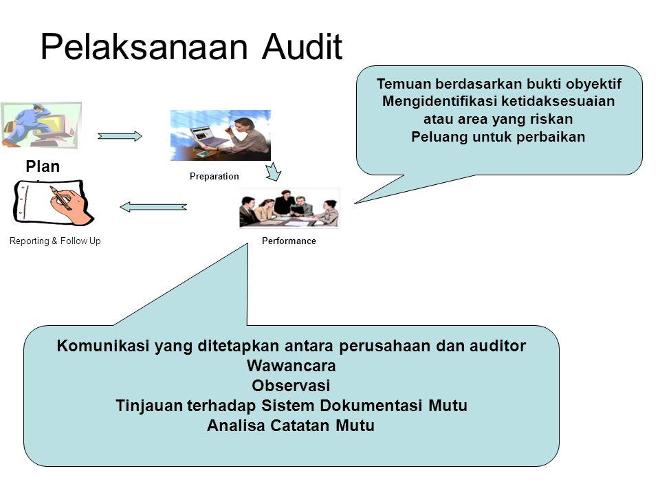 Pelaksanaan Audit Plan ning Reporting & Follow Up Preparation Performance Temuan berdasarkan bukti obyektif Mengidentifikasi ketidaksesuaian atau area yang riskan Peluang untuk perbaikan Komunikasi yang ditetapkan antara perusahaan dan auditor Wawancara Observasi Tinjauan terhadap Sistem Dokumentasi Mutu Analisa Catatan Mutu