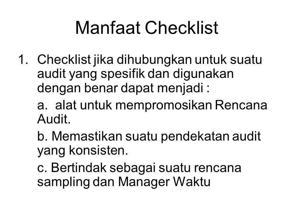 Manfaat Checklist 1.Checklist jika dihubungkan untuk suatu audit yang spesifik dan digunakan dengan benar dapat menjadi : a.