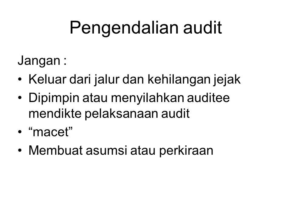 Pengendalian audit Jangan : •Keluar dari jalur dan kehilangan jejak •Dipimpin atau menyilahkan auditee mendikte pelaksanaan audit • macet •Membuat asumsi atau perkiraan