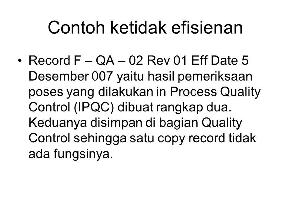 Contoh ketidak efisienan •Record F – QA – 02 Rev 01 Eff Date 5 Desember 007 yaitu hasil pemeriksaan poses yang dilakukan in Process Quality Control (IPQC) dibuat rangkap dua.