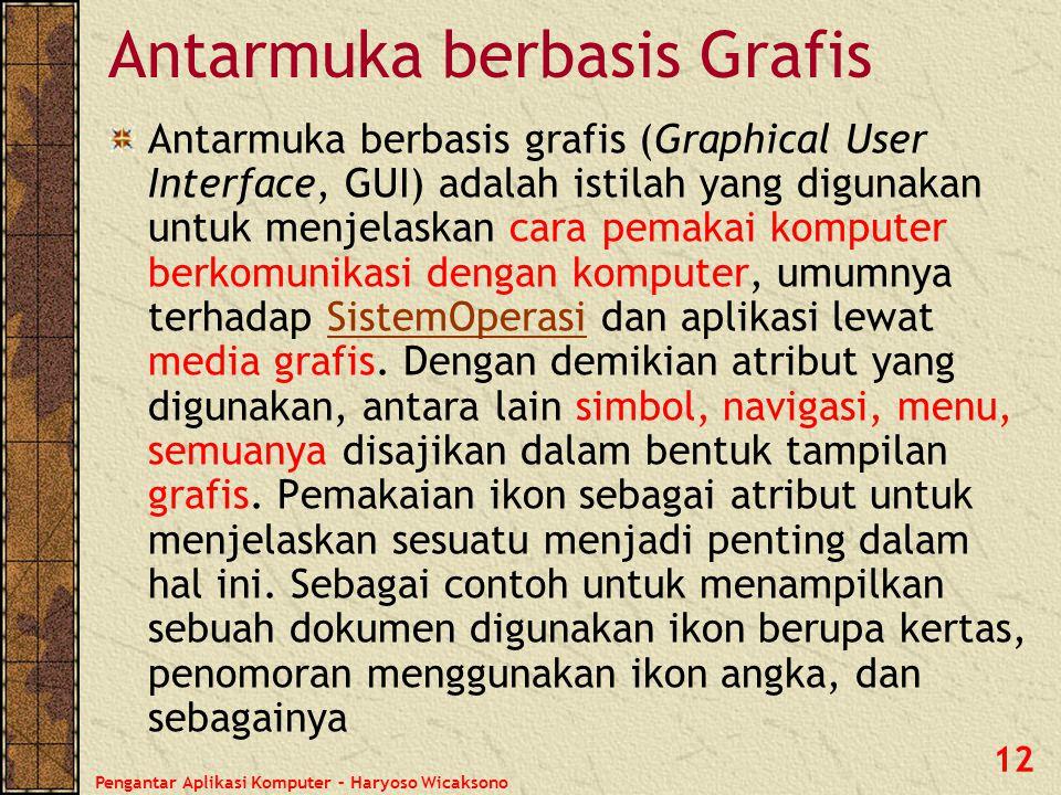 Pengantar Aplikasi Komputer – Haryoso Wicaksono 12 Antarmuka berbasis Grafis Antarmuka berbasis grafis (Graphical User Interface, GUI) adalah istilah
