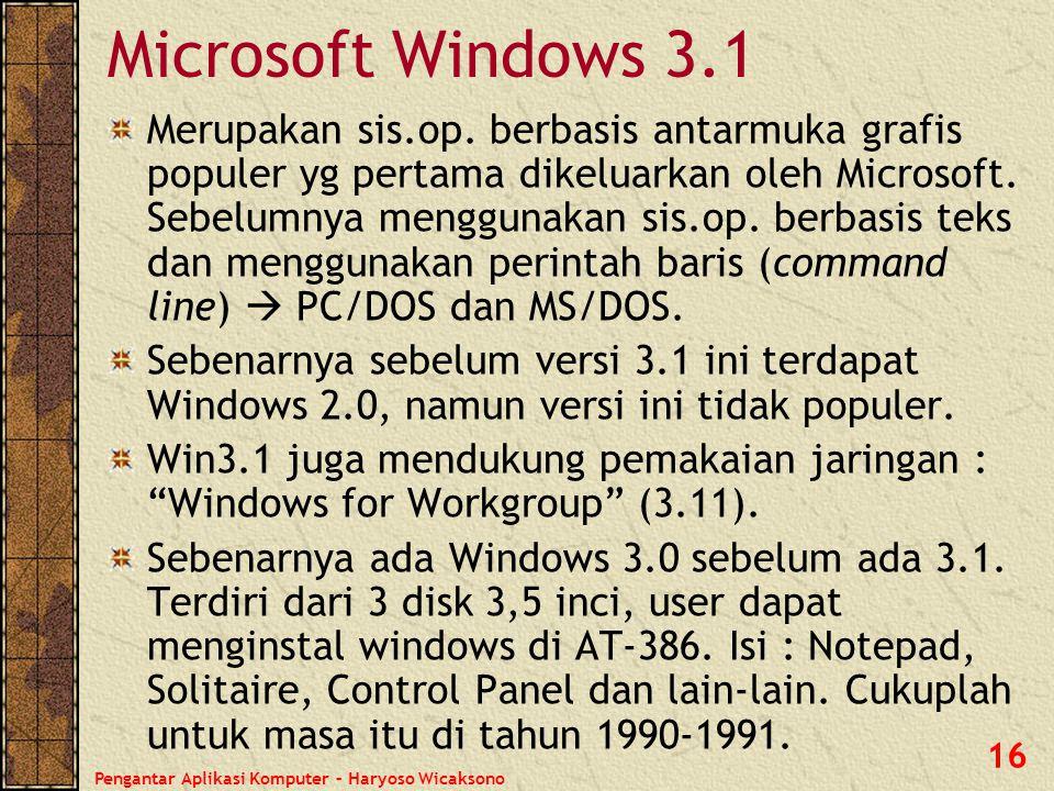 Pengantar Aplikasi Komputer – Haryoso Wicaksono 16 Microsoft Windows 3.1 Merupakan sis.op. berbasis antarmuka grafis populer yg pertama dikeluarkan ol