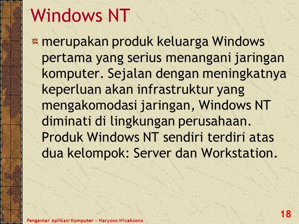 Pengantar Aplikasi Komputer – Haryoso Wicaksono 18 Windows NT merupakan produk keluarga Windows pertama yang serius menangani jaringan komputer. Sejal