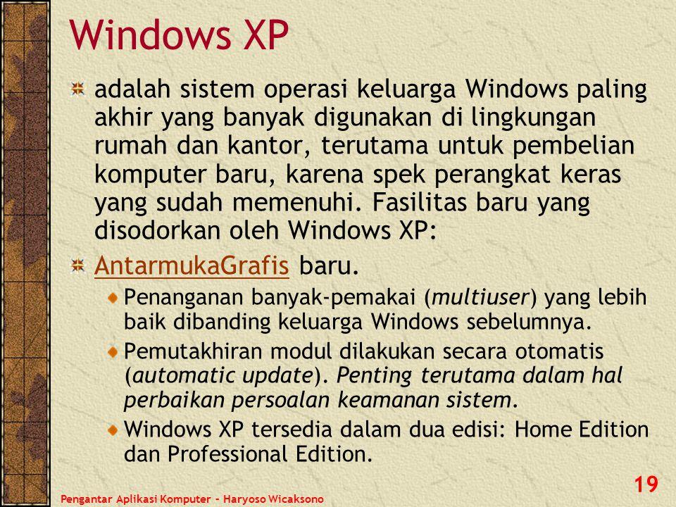 Pengantar Aplikasi Komputer – Haryoso Wicaksono 19 Windows XP adalah sistem operasi keluarga Windows paling akhir yang banyak digunakan di lingkungan