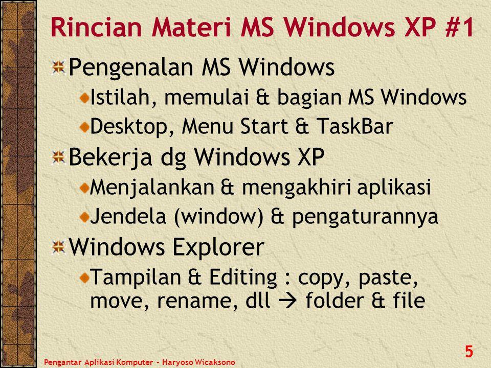 Pengantar Aplikasi Komputer – Haryoso Wicaksono 5 Rincian Materi MS Windows XP #1 Pengenalan MS Windows Istilah, memulai & bagian MS Windows Desktop,