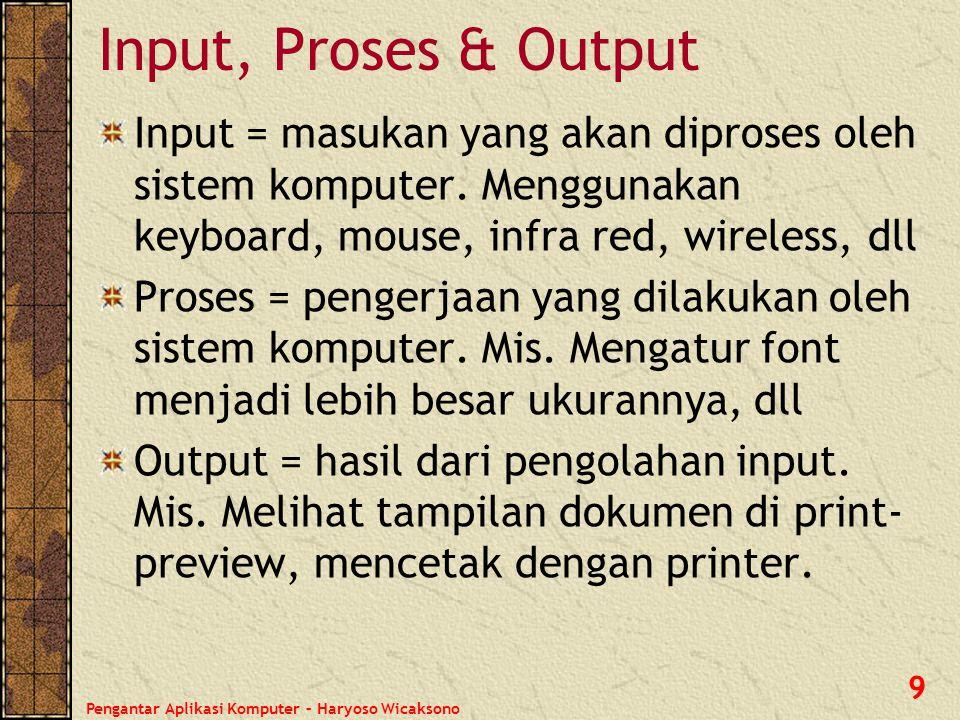 Pengantar Aplikasi Komputer – Haryoso Wicaksono 9 Input, Proses & Output Input = masukan yang akan diproses oleh sistem komputer. Menggunakan keyboard