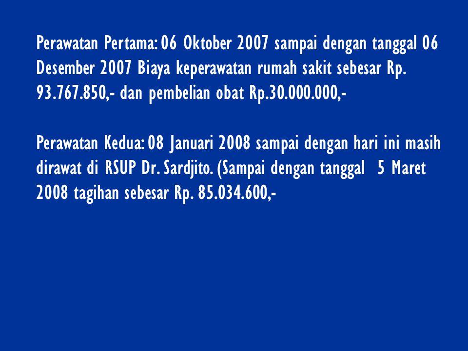 Perawatan Pertama: 06 Oktober 2007 sampai dengan tanggal 06 Desember 2007 Biaya keperawatan rumah sakit sebesar Rp. 93.767.850,- dan pembelian obat Rp