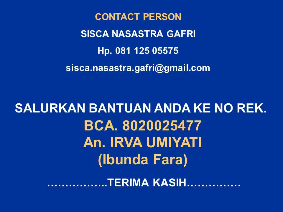CONTACT PERSON SISCA NASASTRA GAFRI Hp. 081 125 05575 sisca.nasastra.gafri@gmail.com SALURKAN BANTUAN ANDA KE NO REK. BCA. 8020025477 An. IRVA UMIYATI