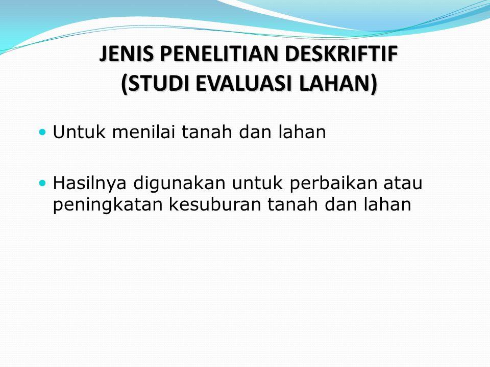  Untuk menilai tanah dan lahan  Hasilnya digunakan untuk perbaikan atau peningkatan kesuburan tanah dan lahan JENIS PENELITIAN DESKRIFTIF (STUDI EVA