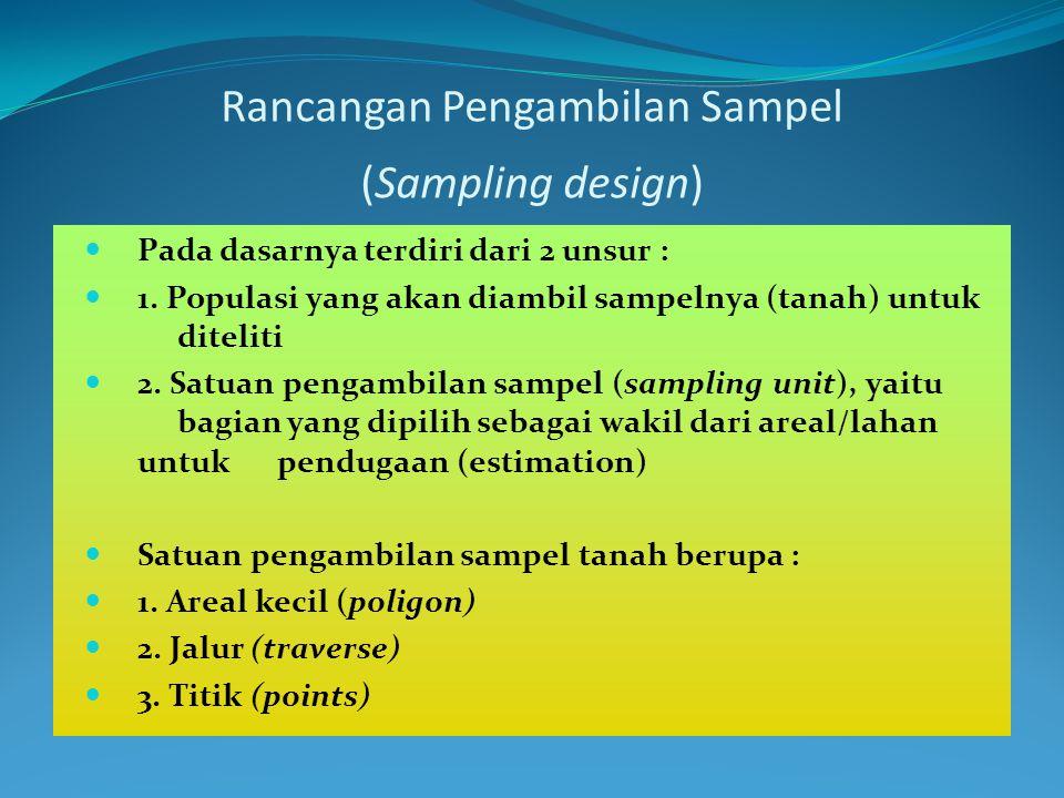Rancangan Pengambilan Sampel (Sampling design)  Pada dasarnya terdiri dari 2 unsur :  1. Populasi yang akan diambil sampelnya (tanah) untuk diteliti