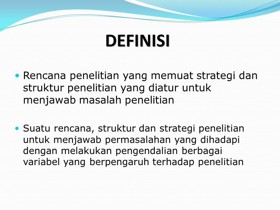 DEFINISI  Rencana penelitian yang memuat strategi dan struktur penelitian yang diatur untuk menjawab masalah penelitian  Suatu rencana, struktur dan