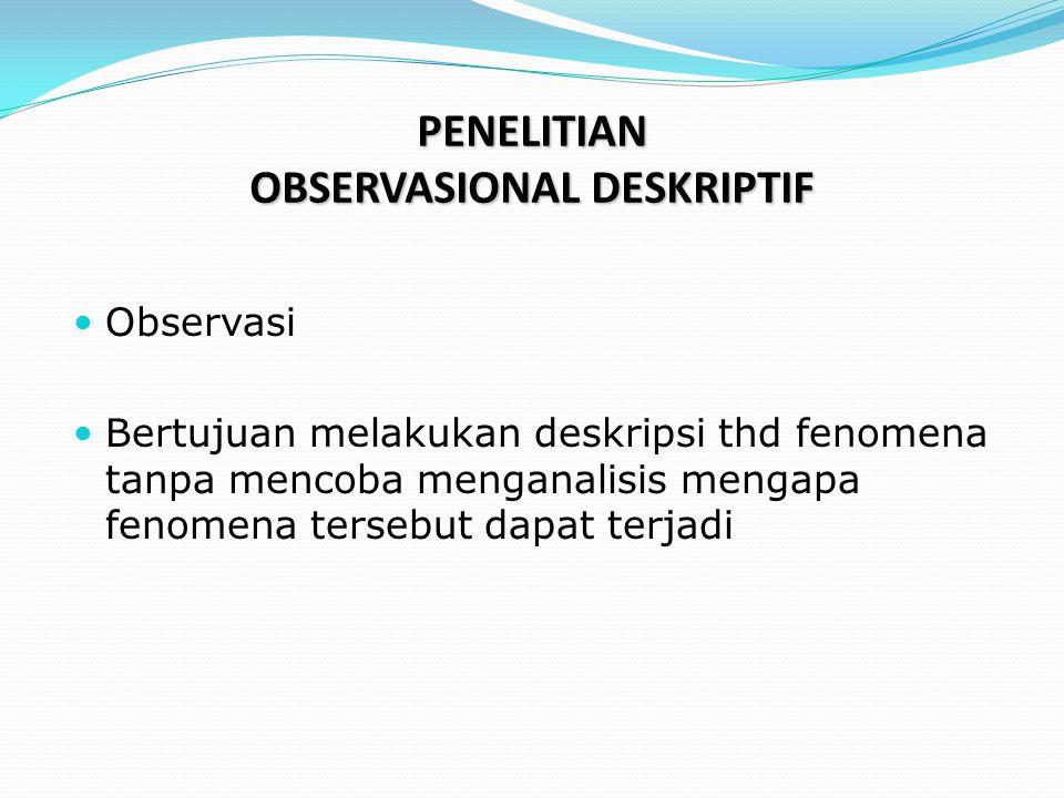 PENELITIAN OBSERVASIONAL DESKRIPTIF  Observasi  Bertujuan melakukan deskripsi thd fenomena tanpa mencoba menganalisis mengapa fenomena tersebut dapa