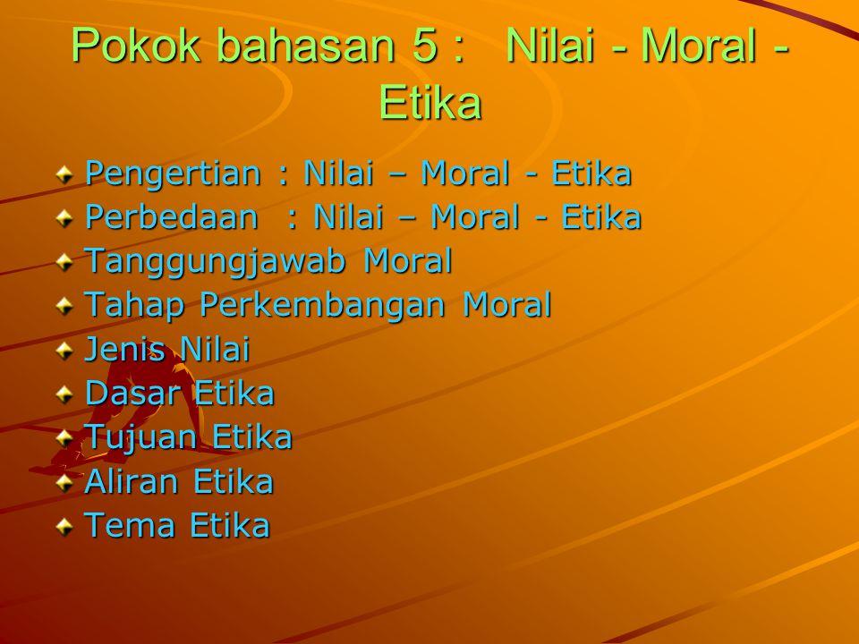 Pokok bahasan 5 : Nilai - Moral - Etika Pengertian : Nilai – Moral - Etika Perbedaan : Nilai – Moral - Etika Tanggungjawab Moral Tahap Perkembangan Moral Jenis Nilai Dasar Etika Tujuan Etika Aliran Etika Tema Etika