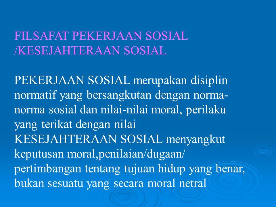 FILSAFAT PEKERJAAN SOSIAL /KESEJAHTERAAN SOSIAL PEKERJAAN SOSIAL merupakan disiplin normatif yang bersangkutan dengan norma- norma sosial dan nilai-nilai moral, perilaku yang terikat dengan nilai KESEJAHTERAAN SOSIAL menyangkut keputusan moral,penilaian/dugaan/ pertimbangan tentang tujuan hidup yang benar, bukan sesuatu yang secara moral netral