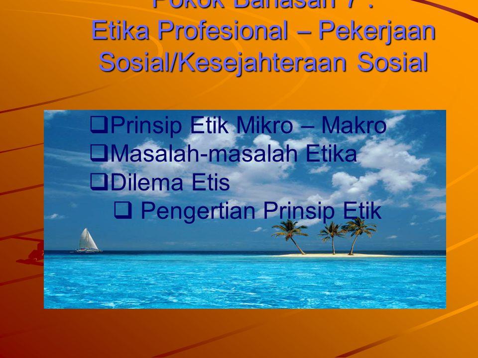 Pokok Bahasan 7 : Etika Profesional – Pekerjaan Sosial/Kesejahteraan Sosial  Prinsip Etik Mikro – Makro  Masalah-masalah Etika  Dilema Etis  Penge
