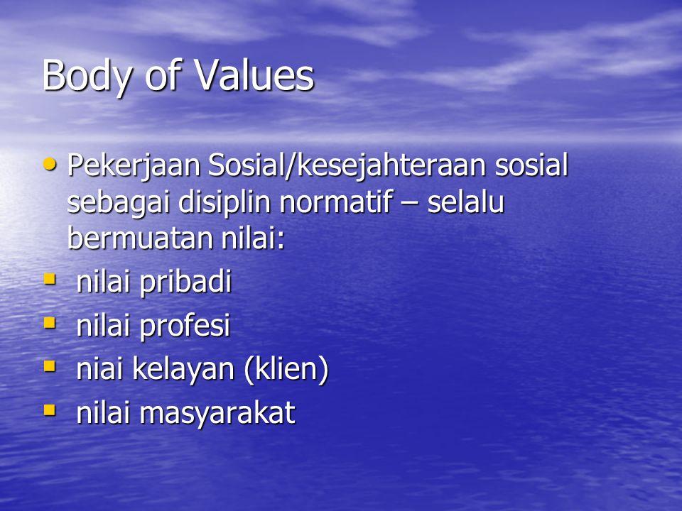 Body of Values • Pekerjaan Sosial/kesejahteraan sosial sebagai disiplin normatif – selalu bermuatan nilai:  nilai pribadi  nilai profesi  niai kelayan (klien)  nilai masyarakat