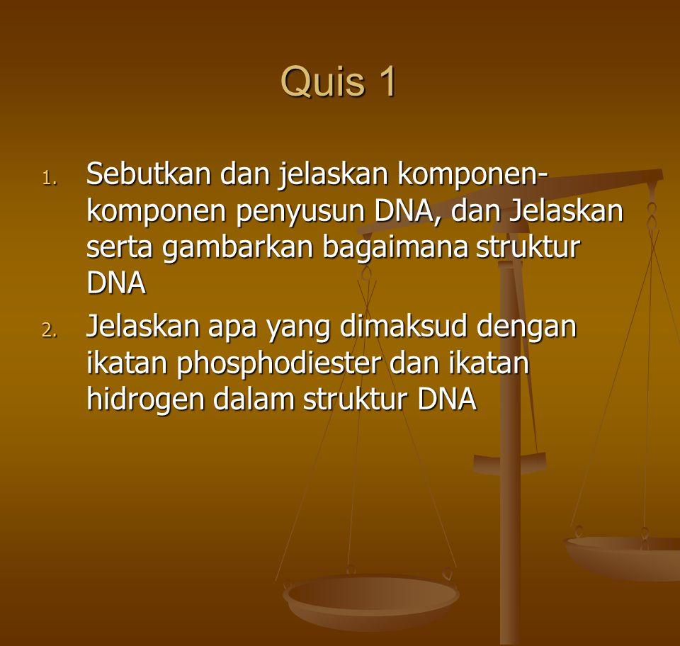 Quis 1 1. Sebutkan dan jelaskan komponen- komponen penyusun DNA, dan Jelaskan serta gambarkan bagaimana struktur DNA 2. Jelaskan apa yang dimaksud den