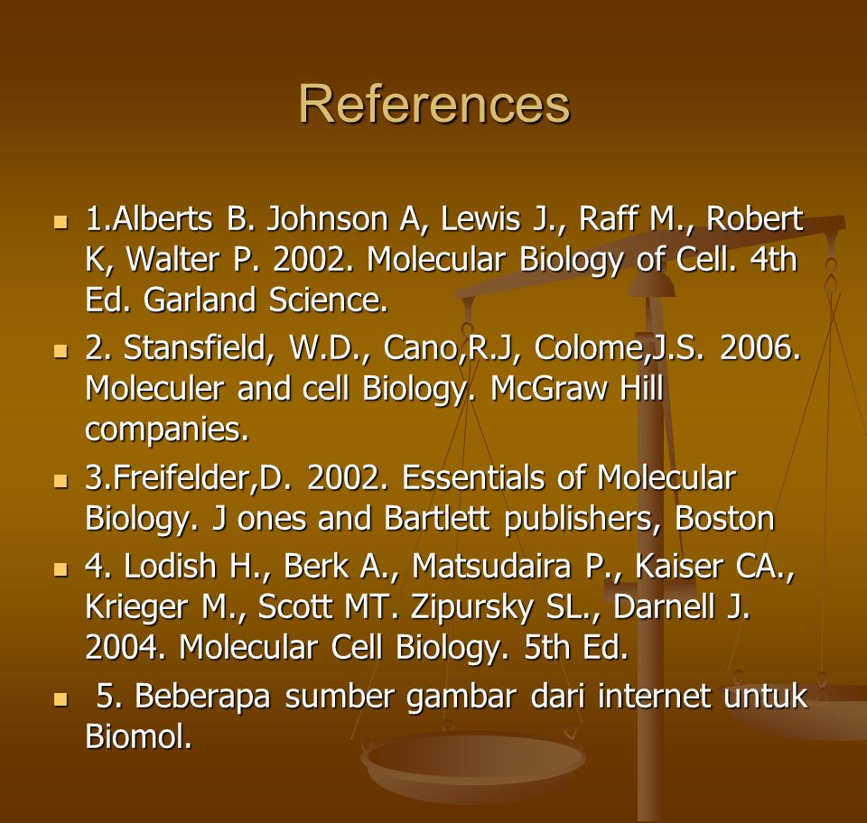 References  1.Alberts B. Johnson A, Lewis J., Raff M., Robert K, Walter P. 2002. Molecular Biology of Cell. 4th Ed. Garland Science.  2. Stansfield,