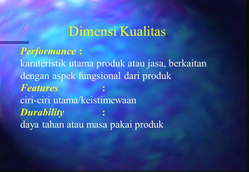 Dimensi Kualitas Performance : karateristik utama produk atau jasa, berkaitan dengan aspek fungsional dari produk Features: ciri-ciri utama/keistimewa