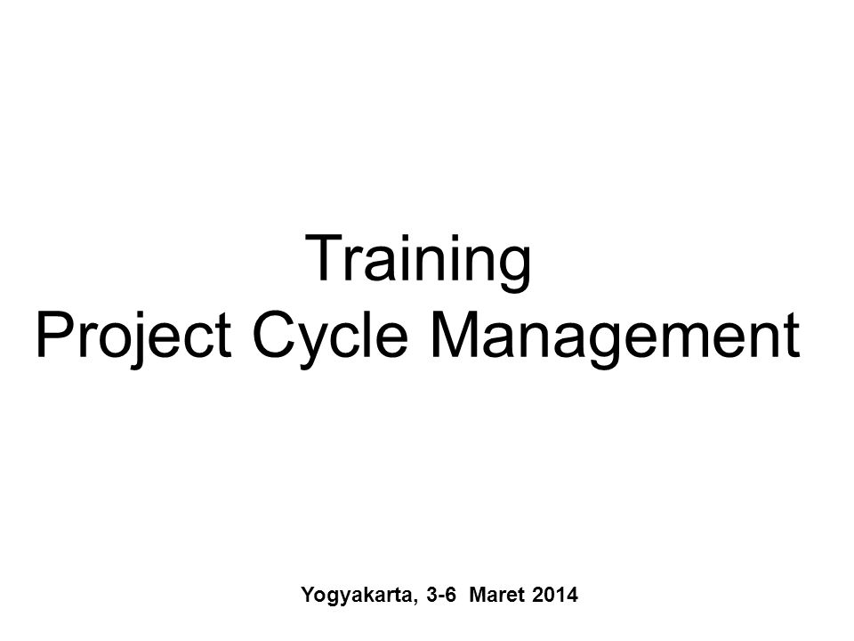 Yogyakarta, 3-6 Maret 2014 Training Project Cycle Management