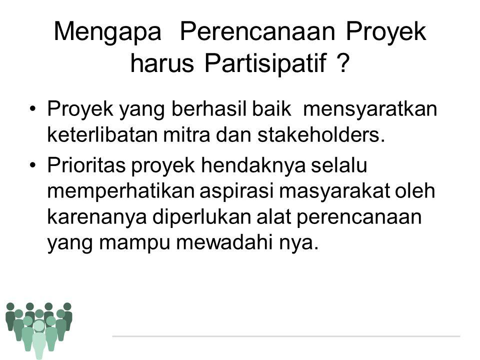 Mengapa Perencanaan Proyek harus Partisipatif ? •Proyek yang berhasil baik mensyaratkan keterlibatan mitra dan stakeholders. •Prioritas proyek hendakn