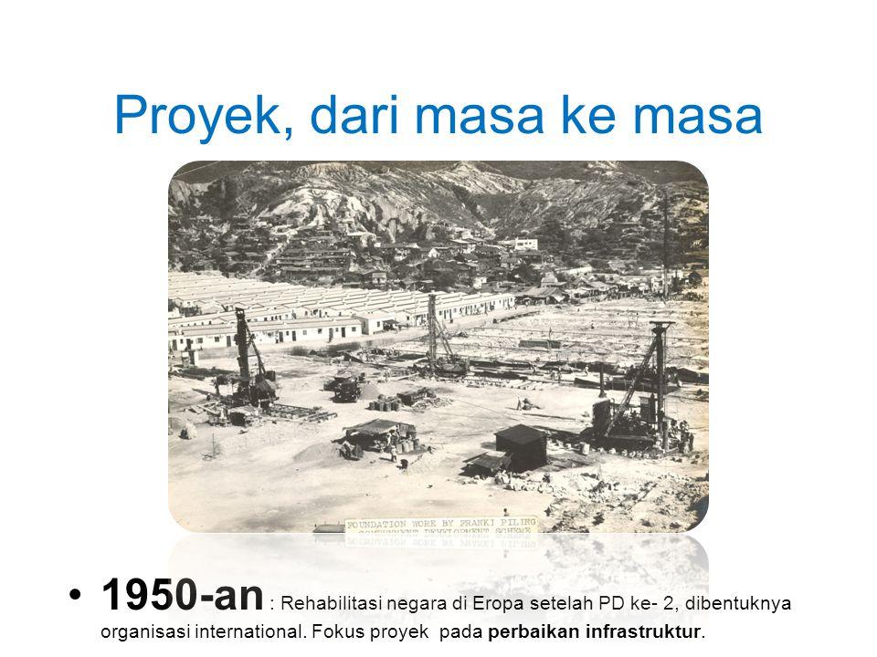Proyek, dari masa ke masa •1950-an : Rehabilitasi negara di Eropa setelah PD ke- 2, dibentuknya organisasi international. Fokus proyek pada perbaikan