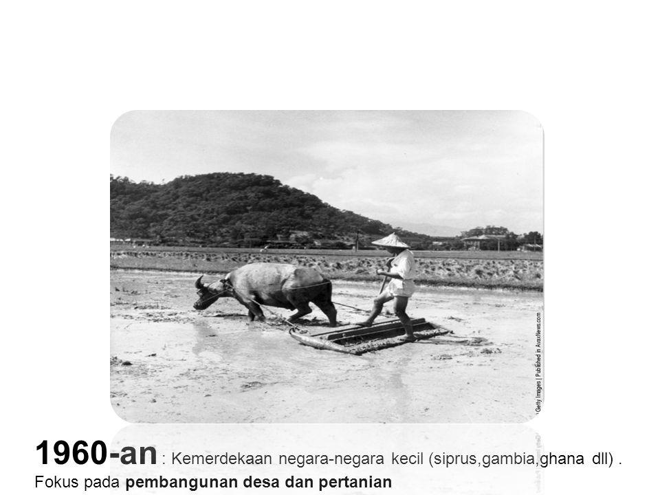 1960-an : Kemerdekaan negara-negara kecil (siprus,gambia,ghana dll). Fokus pada pembangunan desa dan pertanian