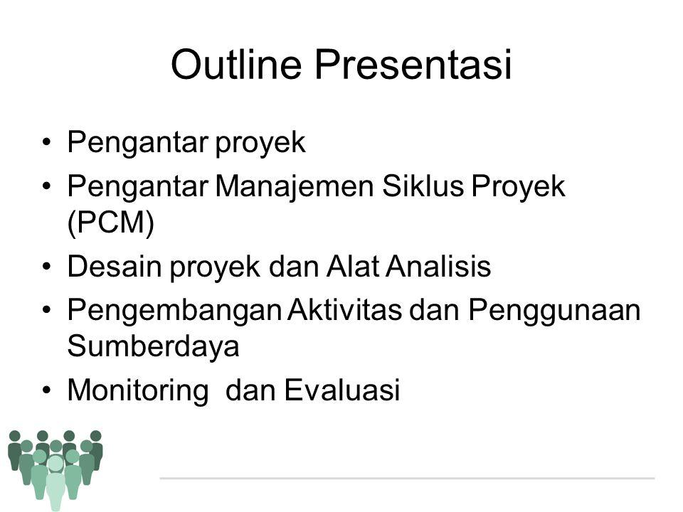 Outline Presentasi •Pengantar proyek •Pengantar Manajemen Siklus Proyek (PCM) •Desain proyek dan Alat Analisis •Pengembangan Aktivitas dan Penggunaan