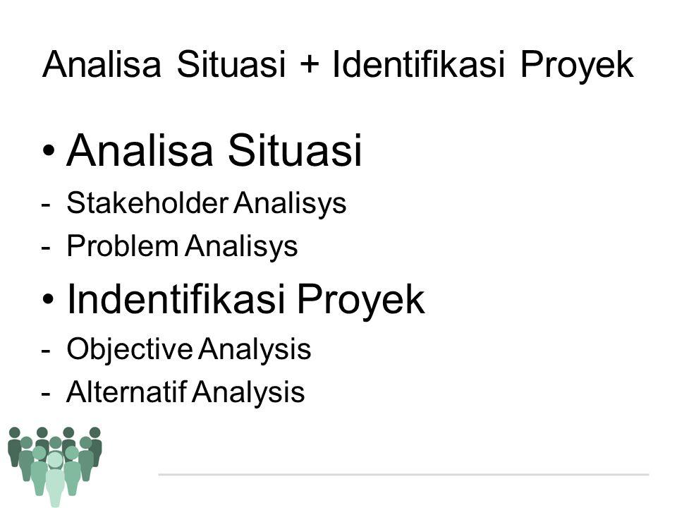 Analisa Situasi + Identifikasi Proyek •Analisa Situasi -Stakeholder Analisys -Problem Analisys •Indentifikasi Proyek -Objective Analysis -Alternatif A