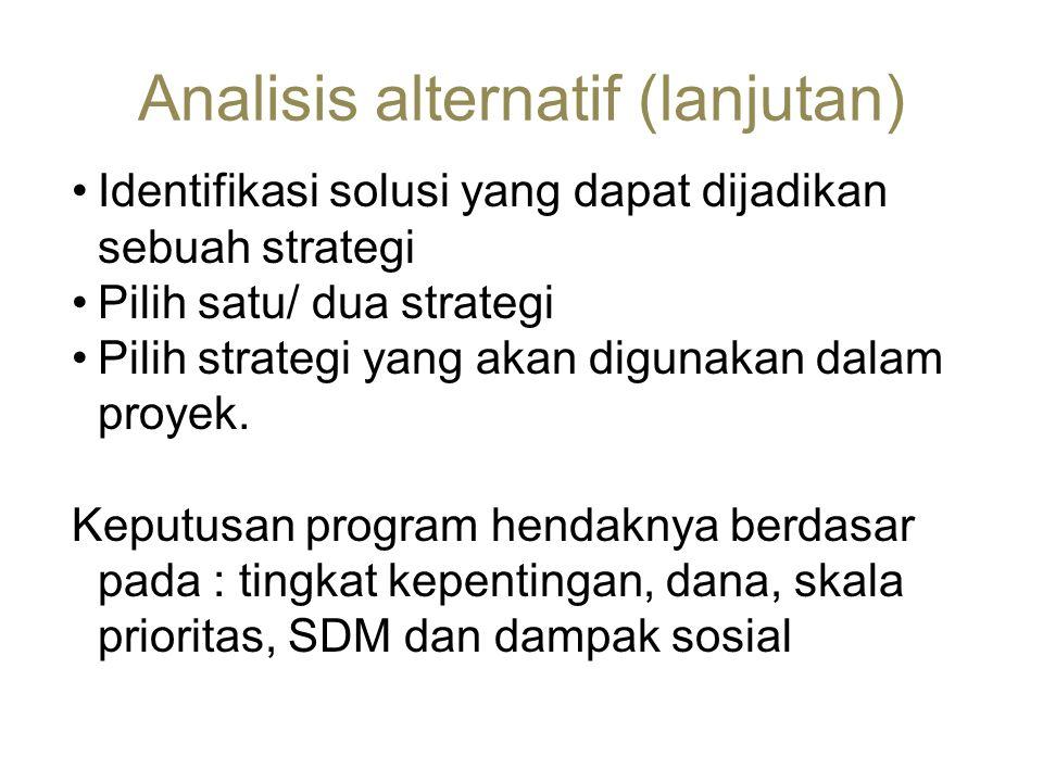 Analisis alternatif (lanjutan) •Identifikasi solusi yang dapat dijadikan sebuah strategi •Pilih satu/ dua strategi •Pilih strategi yang akan digunakan