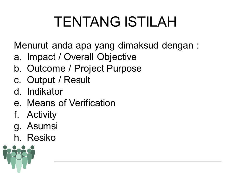 TENTANG ISTILAH Menurut anda apa yang dimaksud dengan : a.Impact / Overall Objective b.Outcome / Project Purpose c.Output / Result d.Indikator e.Means