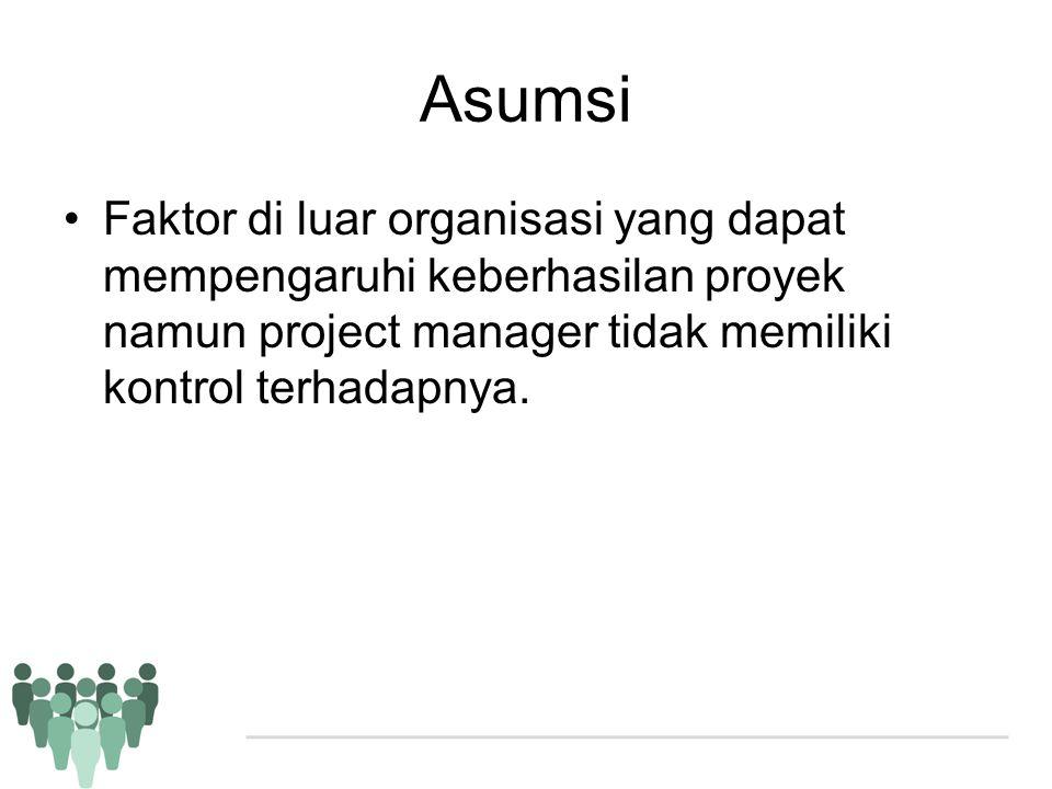Asumsi •Faktor di luar organisasi yang dapat mempengaruhi keberhasilan proyek namun project manager tidak memiliki kontrol terhadapnya.