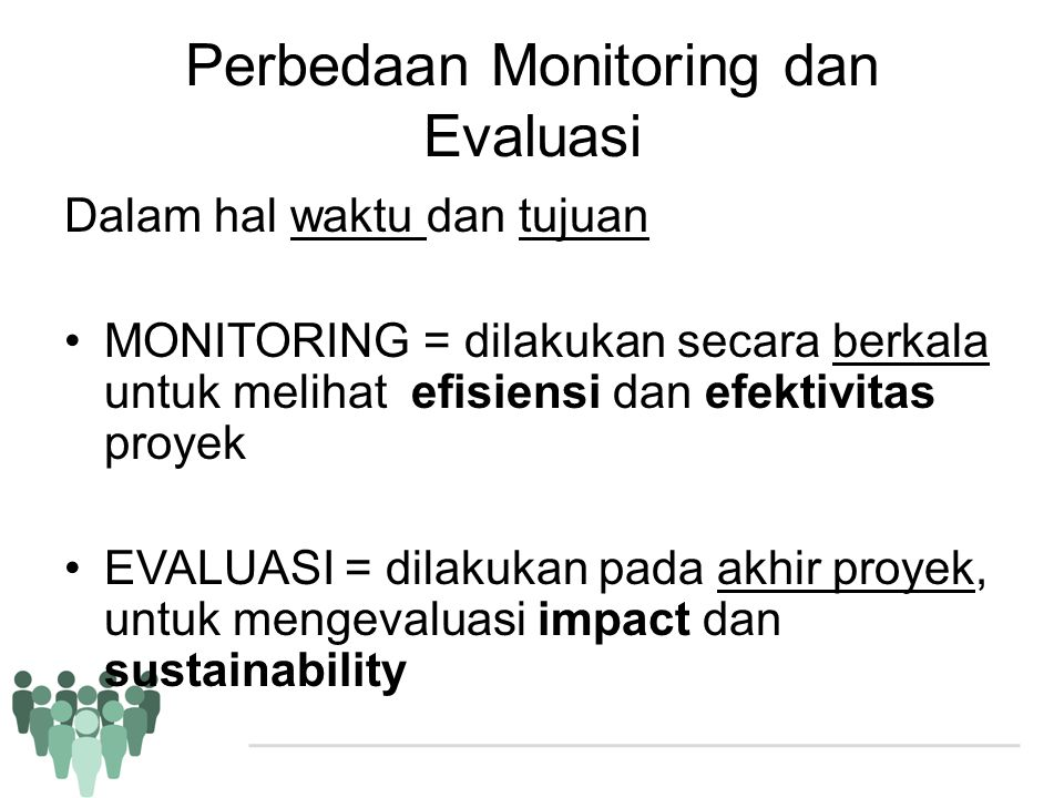 Perbedaan Monitoring dan Evaluasi Dalam hal waktu dan tujuan •MONITORING = dilakukan secara berkala untuk melihat efisiensi dan efektivitas proyek •EV