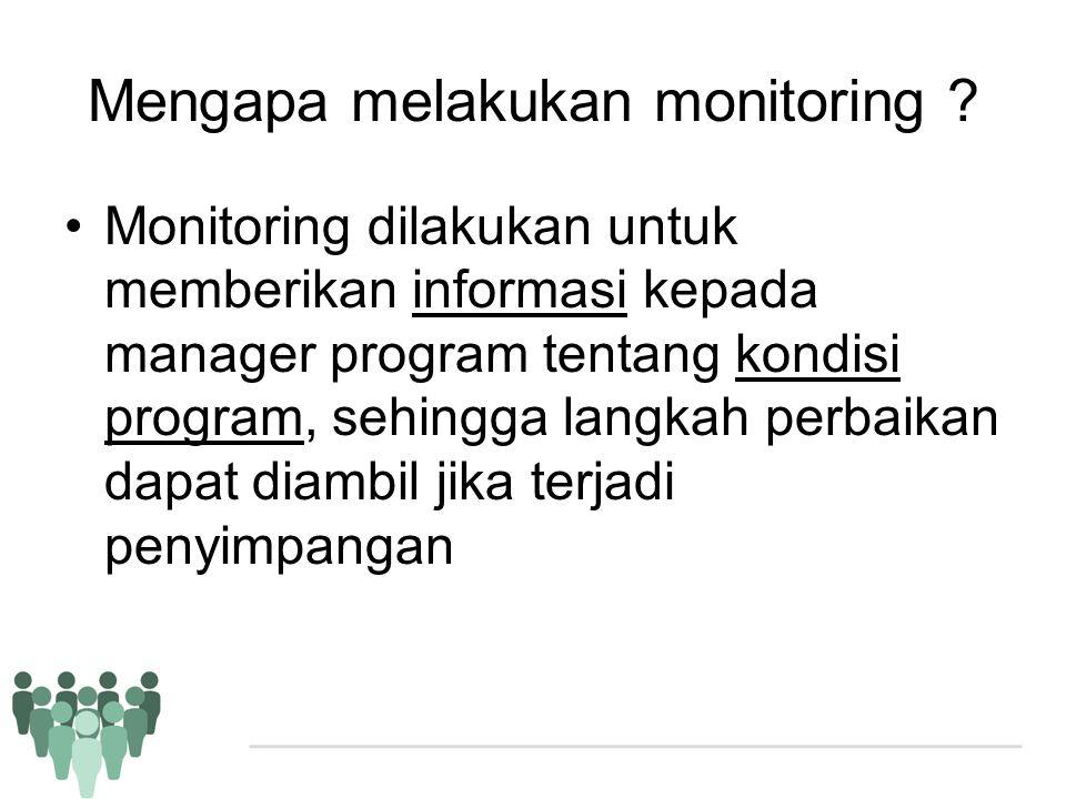 Mengapa melakukan monitoring ? •Monitoring dilakukan untuk memberikan informasi kepada manager program tentang kondisi program, sehingga langkah perba
