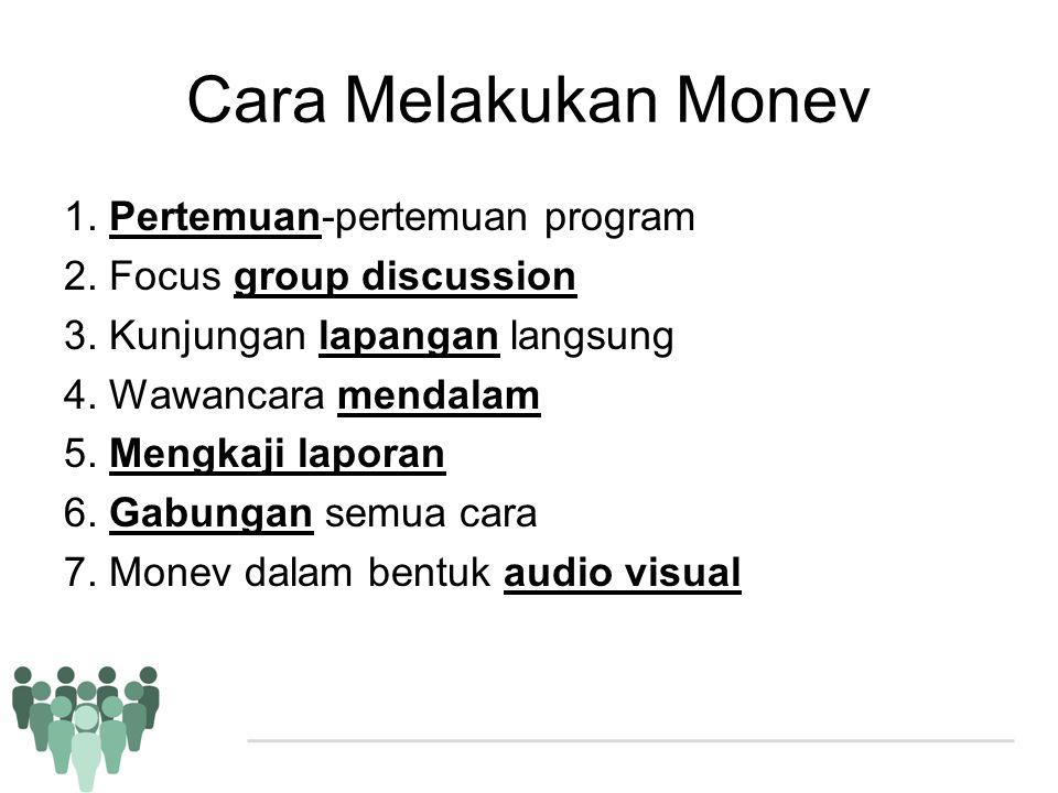 Cara Melakukan Monev 1. Pertemuan-pertemuan program 2. Focus group discussion 3. Kunjungan lapangan langsung 4. Wawancara mendalam 5. Mengkaji laporan