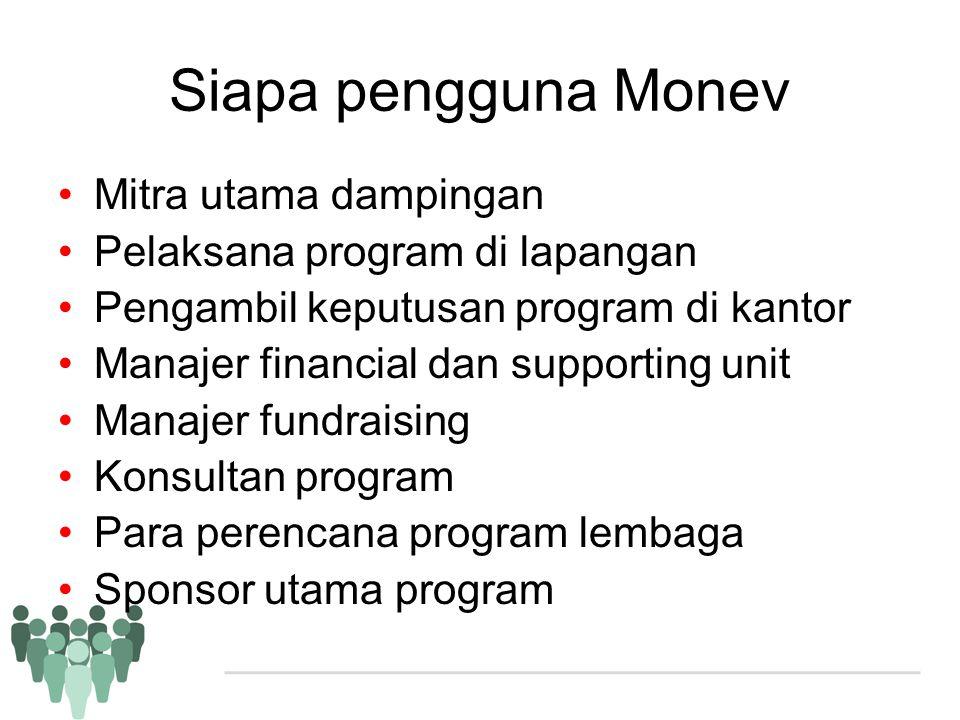 Siapa pengguna Monev •Mitra utama dampingan •Pelaksana program di lapangan •Pengambil keputusan program di kantor •Manajer financial dan supporting un
