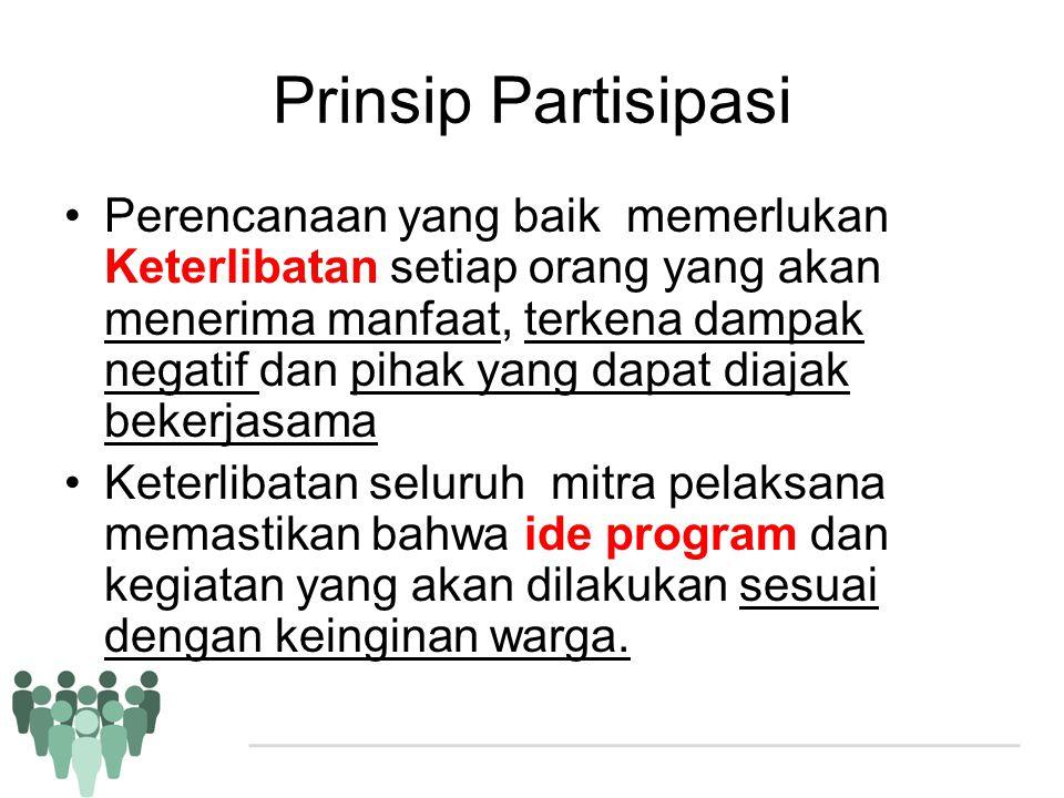 Prinsip Partisipasi •Perencanaan yang baik memerlukan Keterlibatan setiap orang yang akan menerima manfaat, terkena dampak negatif dan pihak yang dapa