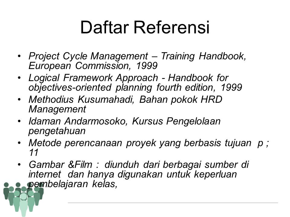 Daftar Referensi •Project Cycle Management – Training Handbook, European Commission, 1999 •Logical Framework Approach - Handbook for objectives-orient